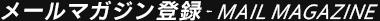 メールマガジン登録 - MAIL MAGAZINE