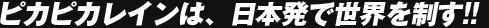 ピカピカレインは、日本発で世界を制す!!